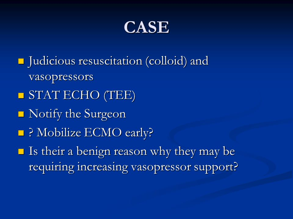 CASE Judicious resuscitation (colloid) and vasopressors Judicious resuscitation (colloid) and vasopressors STAT ECHO (TEE) STAT ECHO (TEE) Notify the Surgeon Notify the Surgeon .