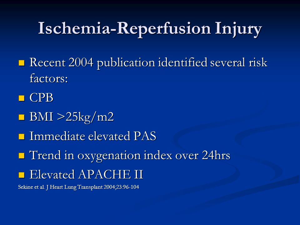Ischemia-Reperfusion Injury Recent 2004 publication identified several risk factors: Recent 2004 publication identified several risk factors: CPB CPB BMI >25kg/m2 BMI >25kg/m2 Immediate elevated PAS Immediate elevated PAS Trend in oxygenation index over 24hrs Trend in oxygenation index over 24hrs Elevated APACHE II Elevated APACHE II Sekine et al.