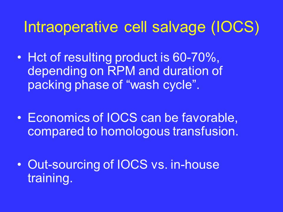 Intraoperative cell salvage (IOCS) Hct of resulting product is 60-70%, depending on RPM and duration of packing phase of wash cycle .