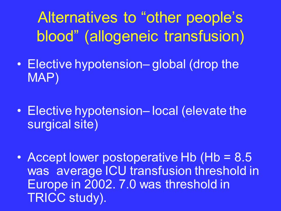 Alternatives to other people's blood (allogeneic transfusion) Elective hypotension– global (drop the MAP) Elective hypotension– local (elevate the surgical site) Accept lower postoperative Hb (Hb = 8.5 was average ICU transfusion threshold in Europe in 2002.