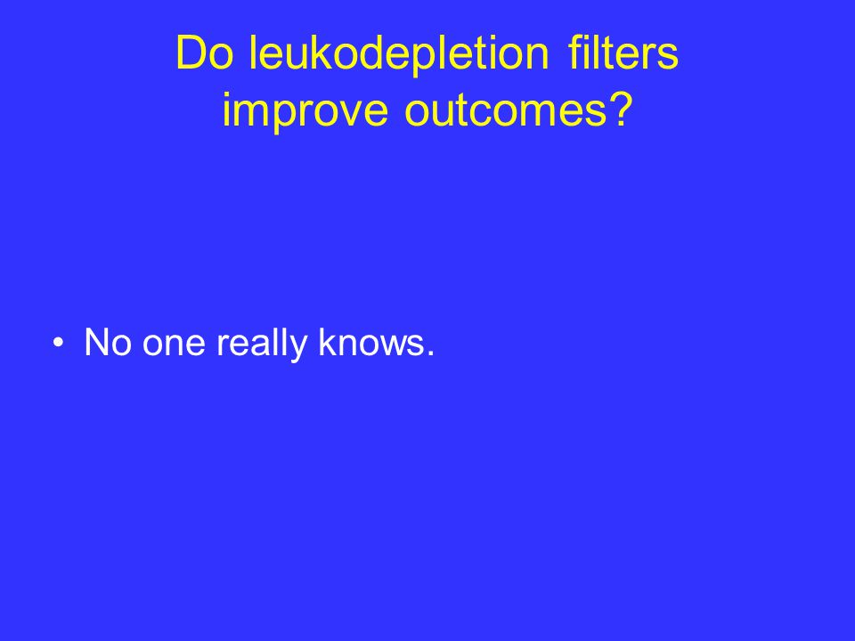 Do leukodepletion filters improve outcomes? No one really knows.