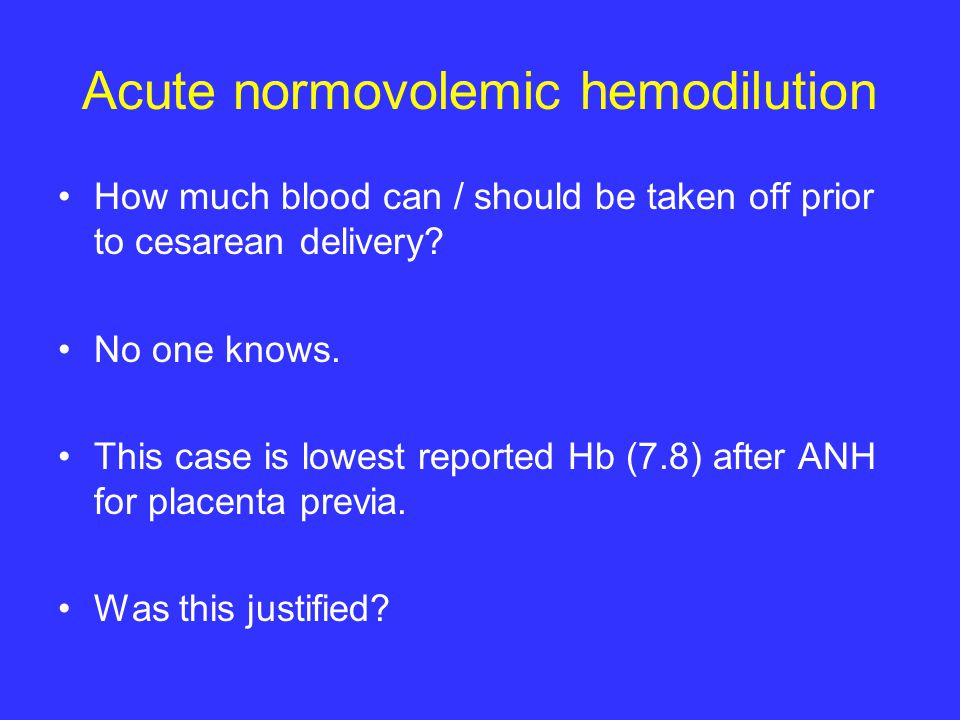 Acute normovolemic hemodilution How much blood can / should be taken off prior to cesarean delivery.