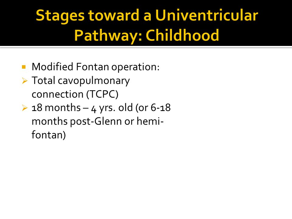  Modified Fontan operation:  Total cavopulmonary connection (TCPC)  18 months – 4 yrs. old (or 6-18 months post-Glenn or hemi- fontan)