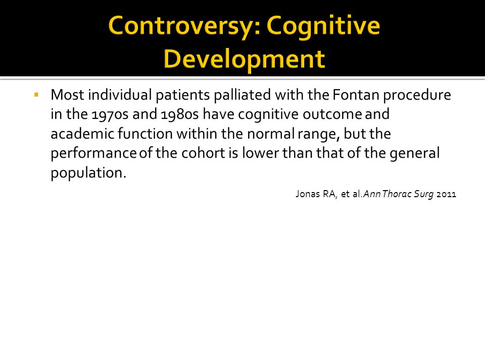  Most individual patients palliated with the Fontan procedure in the 1970s and 1980s have cognitive outcome and academic function within the normal r