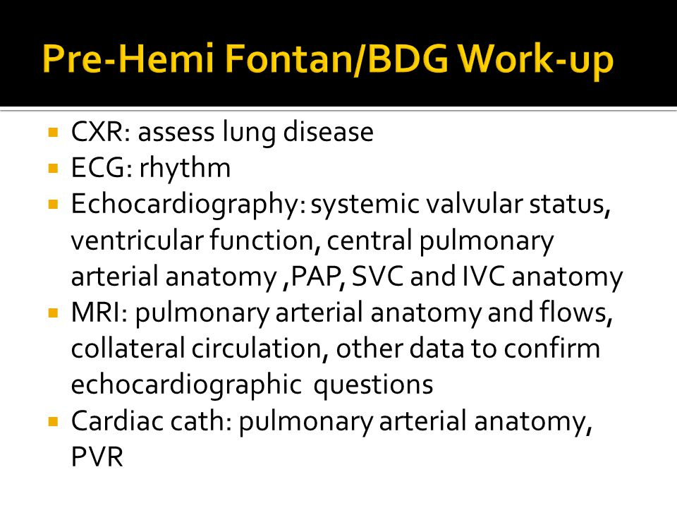  CXR: assess lung disease  ECG: rhythm  Echocardiography: systemic valvular status, ventricular function, central pulmonary arterial anatomy,PAP, S