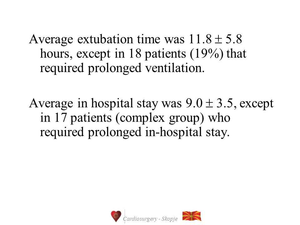 Cardiosurgery - Skopje Average extubation time was 11.8  5.8 hours, except in 18 patients (19%) that required prolonged ventilation.