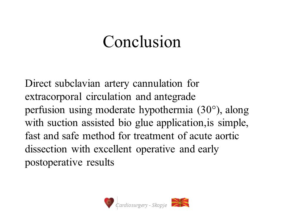 Cardiosurgery - Skopje Conclusion Direct subclavian artery cannulation for extracorporal circulation and antegrade perfusion using moderate hypothermia (30  ), along with suction assisted bio glue application,is simple, fast and safe method for treatment of acute aortic dissection with excellent operative and early postoperative results