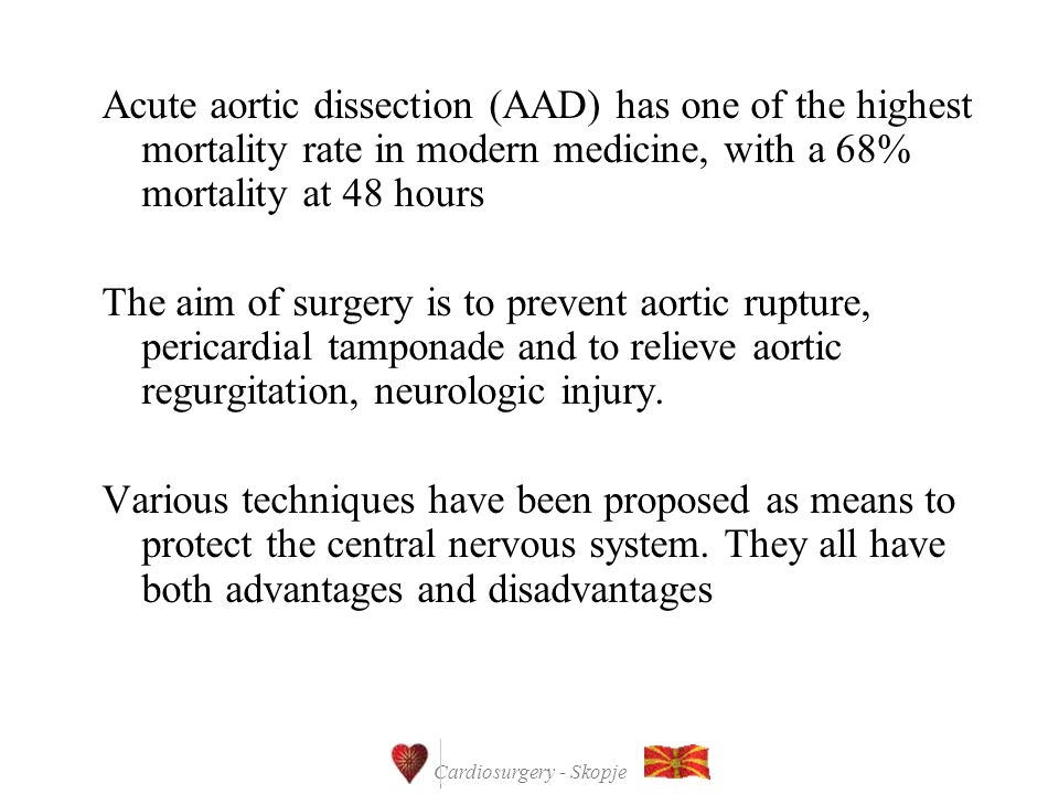 Cardiosurgery - Skopje Acute aortic dissection (AAD) has one of the highest mortality rate in modern medicine, with a 68% mortality at 48 hours The aim of surgery is to prevent aortic rupture, pericardial tamponade and to relieve aortic regurgitation, neurologic injury.