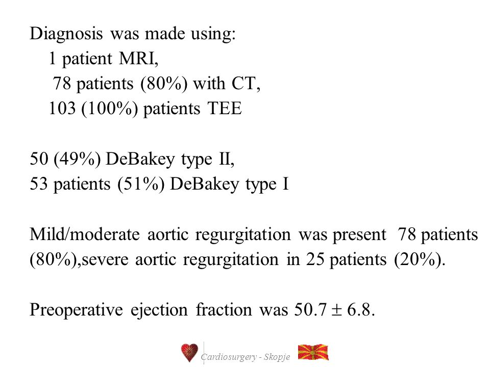 Cardiosurgery - Skopje Diagnosis was made using: 1 patient MRI, 78 patients (80%) with CT, 103 (100%) patients TEE 50 (49%) DeBakey type II, 53 patients (51%) DeBakey type I Mild/moderate aortic regurgitation was present 78 patients (80%),severe aortic regurgitation in 25 patients (20%).