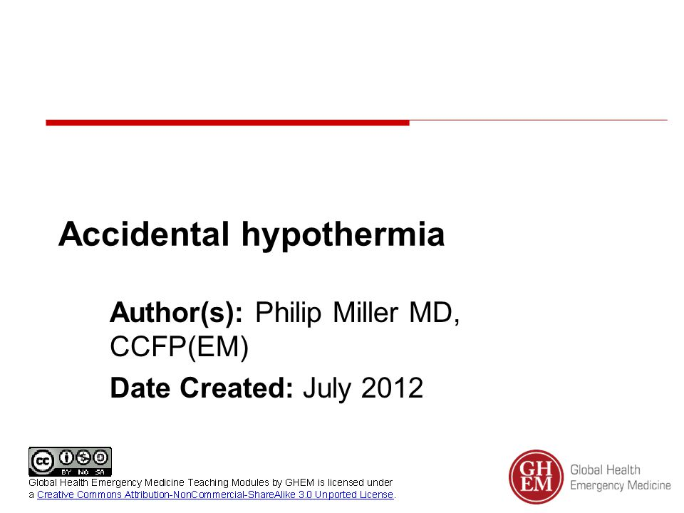 Accidental hypothermia - etiology Wilderness settingUrban setting Submersion Immersion Mountain Accidents Cold exposure Trauma Alcohol and drugs of abuse Sepsis/ infection Psychiatric illness Homicide or suicide DKA Hypoglycemia Metabolic – thyroid, Addison's