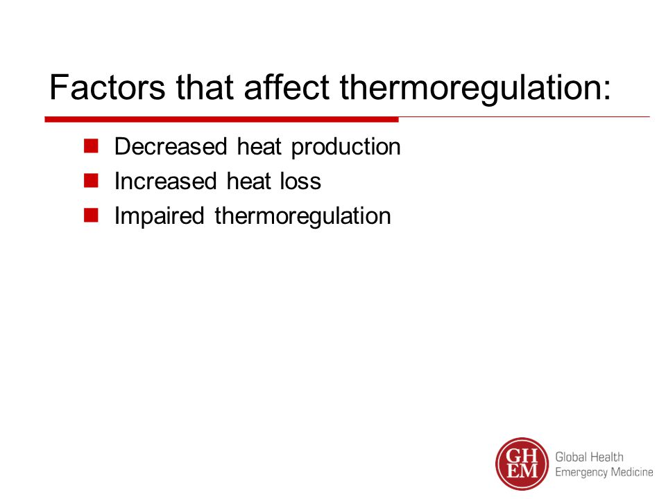 Factors that affect thermoregulation: Decreased heat production Increased heat loss Impaired thermoregulation