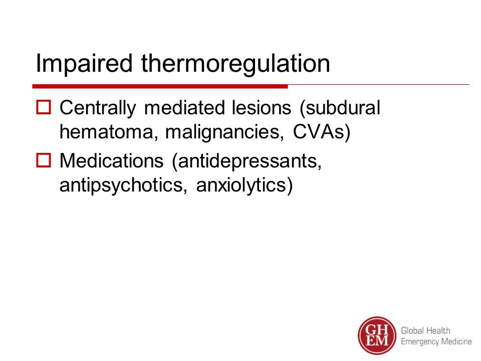 Impaired thermoregulation  Centrally mediated lesions (subdural hematoma, malignancies, CVAs)  Medications (antidepressants, antipsychotics, anxiolytics)