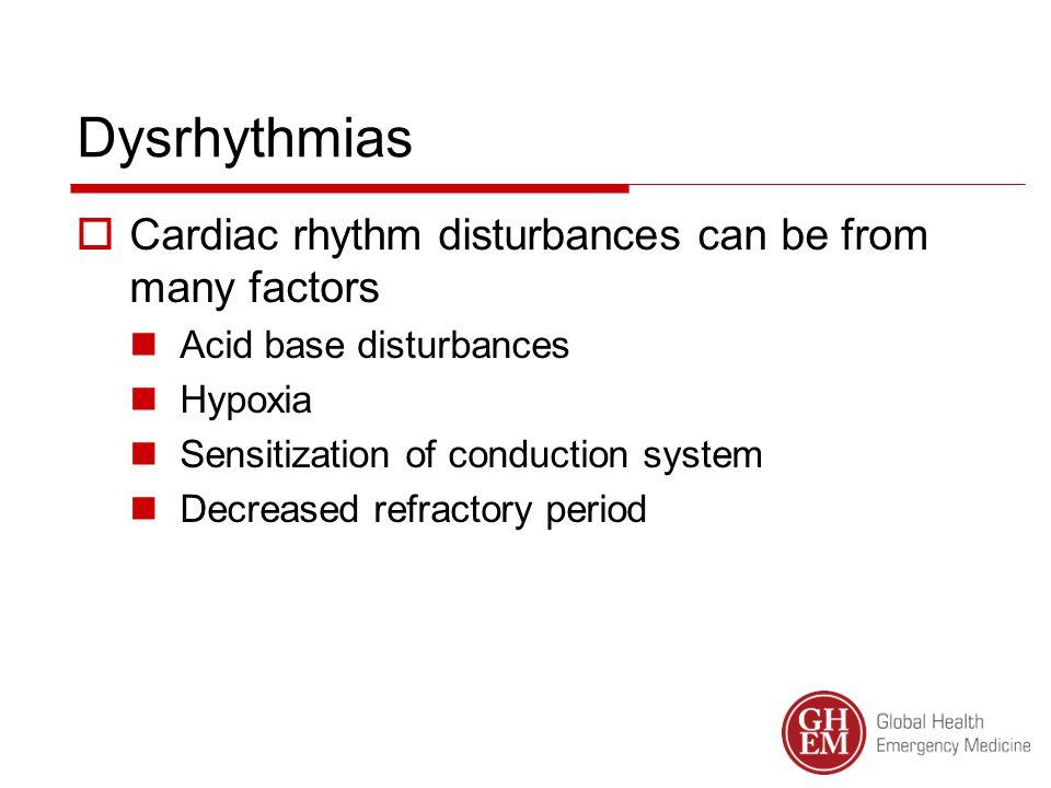 Dysrhythmias  Cardiac rhythm disturbances can be from many factors Acid base disturbances Hypoxia Sensitization of conduction system Decreased refractory period