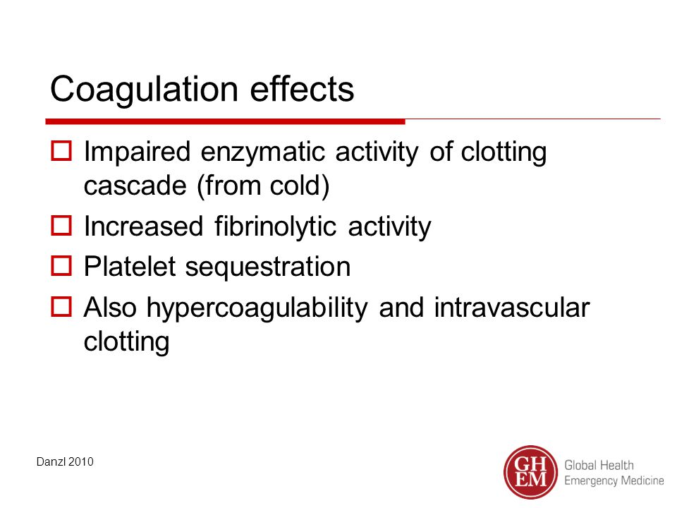 Coagulation effects  Impaired enzymatic activity of clotting cascade (from cold)  Increased fibrinolytic activity  Platelet sequestration  Also hypercoagulability and intravascular clotting Danzl 2010