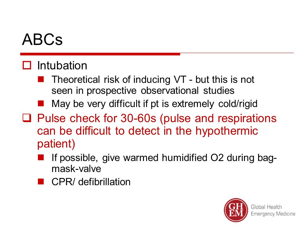ABCs  Intubation Theoretical risk of inducing VT - but this is not seen in prospective observational studies May be very difficult if pt is extremely cold/rigid  Pulse check for 30-60s (pulse and respirations can be difficult to detect in the hypothermic patient) If possible, give warmed humidified O2 during bag- mask-valve CPR/ defibrillation
