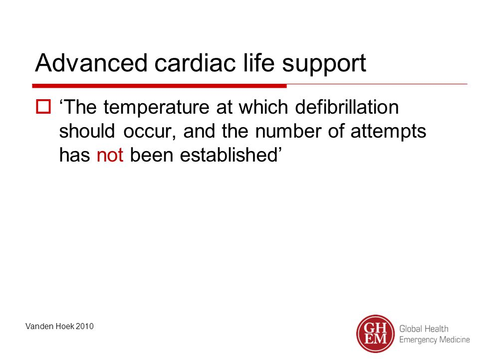 Advanced cardiac life support  'The temperature at which defibrillation should occur, and the number of attempts has not been established' Vanden Hoek 2010