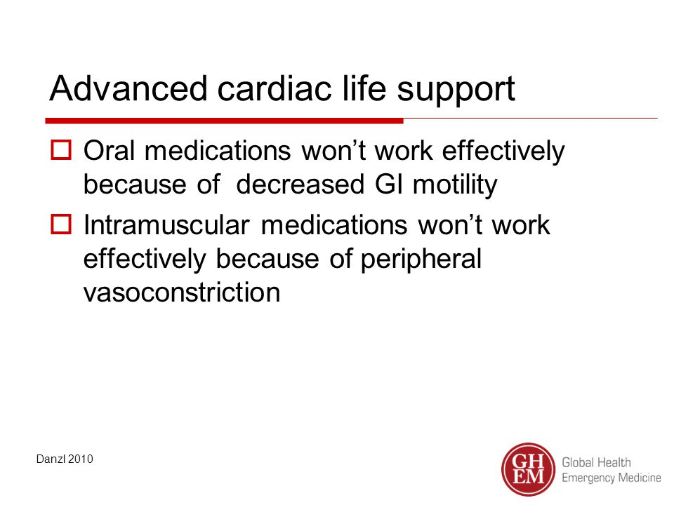 Advanced cardiac life support  Oral medications won't work effectively because of decreased GI motility  Intramuscular medications won't work effectively because of peripheral vasoconstriction Danzl 2010