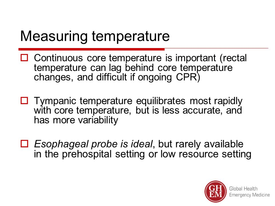 Measuring temperature  Continuous core temperature is important (rectal temperature can lag behind core temperature changes, and difficult if ongoing CPR)  Tympanic temperature equilibrates most rapidly with core temperature, but is less accurate, and has more variability  Esophageal probe is ideal, but rarely available in the prehospital setting or low resource setting