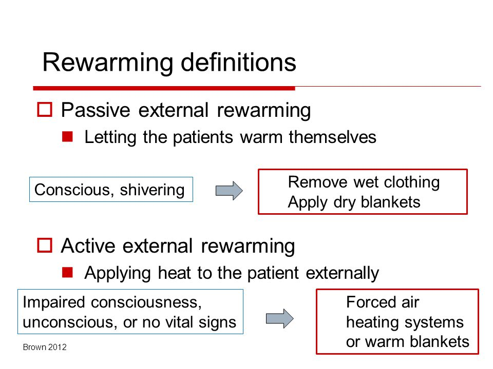 Rewarming definitions  Passive external rewarming Letting the patients warm themselves  Active external rewarming Applying heat to the patient externally Remove wet clothing Apply dry blankets Conscious, shivering Forced air heating systems or warm blankets Impaired consciousness, unconscious, or no vital signs Brown 2012