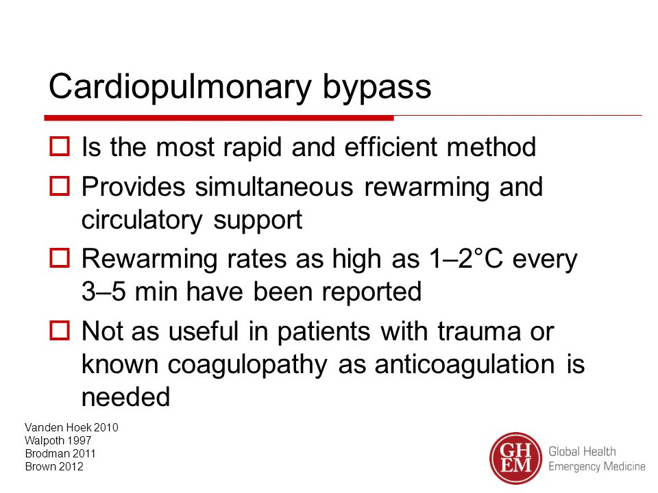 Cardiopulmonary bypass  Is the most rapid and efficient method  Provides simultaneous rewarming and circulatory support  Rewarming rates as high as 1–2°C every 3–5 min have been reported  Not as useful in patients with trauma or known coagulopathy as anticoagulation is needed Vanden Hoek 2010 Walpoth 1997 Brodman 2011 Brown 2012