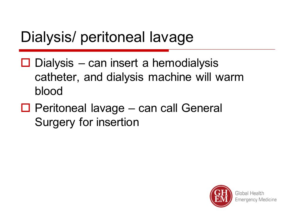 Dialysis/ peritoneal lavage  Dialysis – can insert a hemodialysis catheter, and dialysis machine will warm blood  Peritoneal lavage – can call General Surgery for insertion