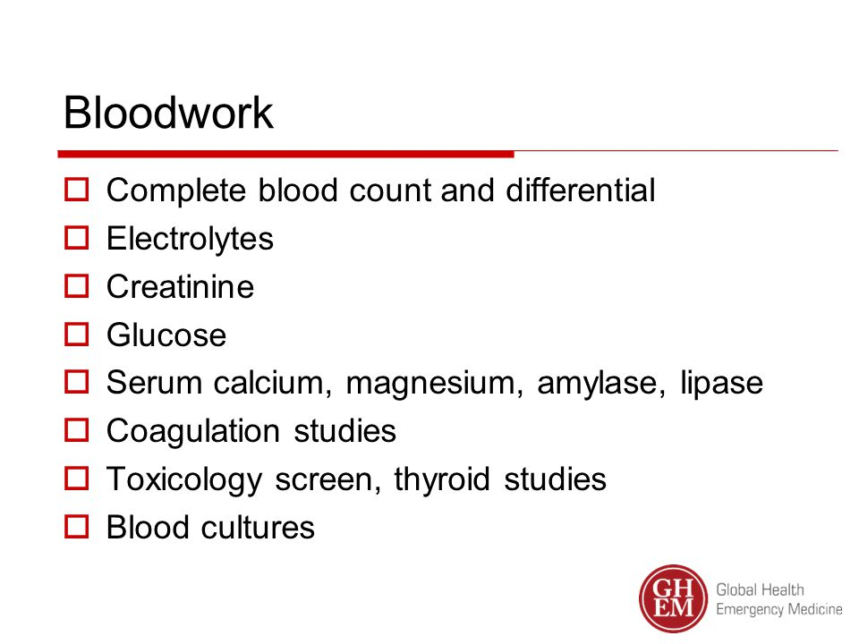Bloodwork  Complete blood count and differential  Electrolytes  Creatinine  Glucose  Serum calcium, magnesium, amylase, lipase  Coagulation studies  Toxicology screen, thyroid studies  Blood cultures