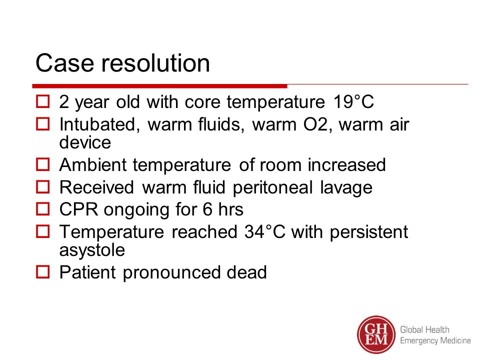 Case resolution  2 year old with core temperature 19°C  Intubated, warm fluids, warm O2, warm air device  Ambient temperature of room increased  Received warm fluid peritoneal lavage  CPR ongoing for 6 hrs  Temperature reached 34°C with persistent asystole  Patient pronounced dead