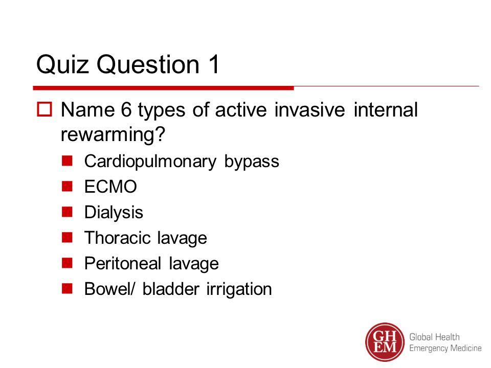 Quiz Question 1  Name 6 types of active invasive internal rewarming.