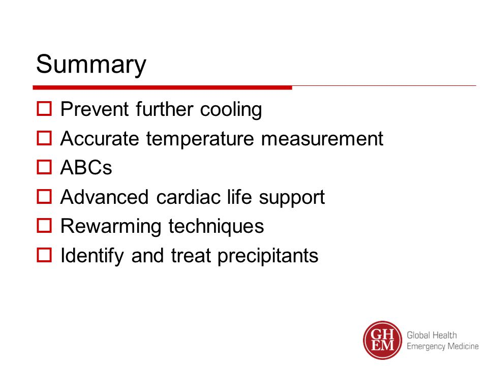 Summary  Prevent further cooling  Accurate temperature measurement  ABCs  Advanced cardiac life support  Rewarming techniques  Identify and treat precipitants