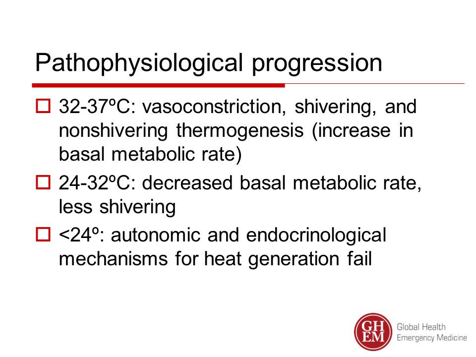 Pathophysiological progression  32-37ºC: vasoconstriction, shivering, and nonshivering thermogenesis (increase in basal metabolic rate)  24-32ºC: decreased basal metabolic rate, less shivering  <24º: autonomic and endocrinological mechanisms for heat generation fail