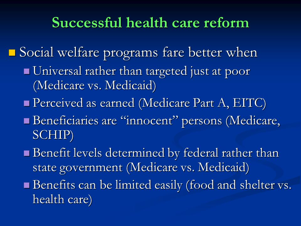 Successful health care reform Social welfare programs fare better when Social welfare programs fare better when Universal rather than targeted just at poor (Medicare vs.