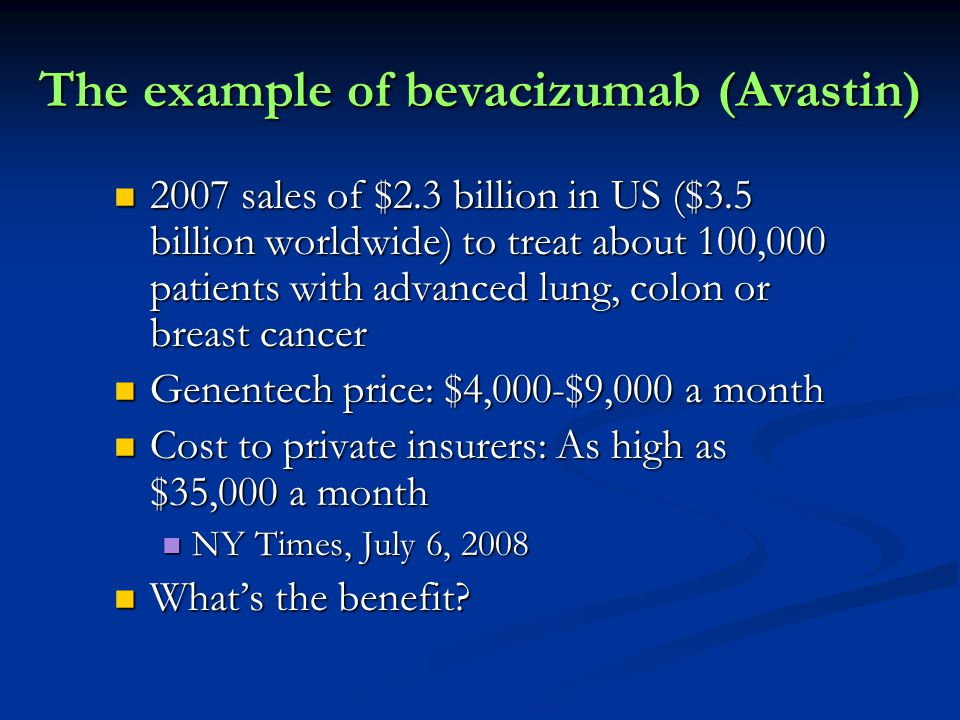 The example of bevacizumab (Avastin) 2007 sales of $2.3 billion in US ($3.5 billion worldwide) to treat about 100,000 patients with advanced lung, colon or breast cancer 2007 sales of $2.3 billion in US ($3.5 billion worldwide) to treat about 100,000 patients with advanced lung, colon or breast cancer Genentech price: $4,000-$9,000 a month Genentech price: $4,000-$9,000 a month Cost to private insurers: As high as $35,000 a month Cost to private insurers: As high as $35,000 a month NY Times, July 6, 2008 NY Times, July 6, 2008 What's the benefit.
