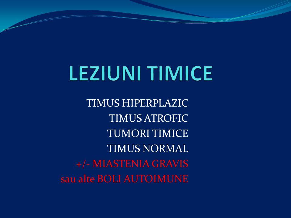 TIMUS HIPERPLAZIC TIMUS ATROFIC TUMORI TIMICE TIMUS NORMAL +/- MIASTENIA GRAVIS sau alte BOLI AUTOIMUNE