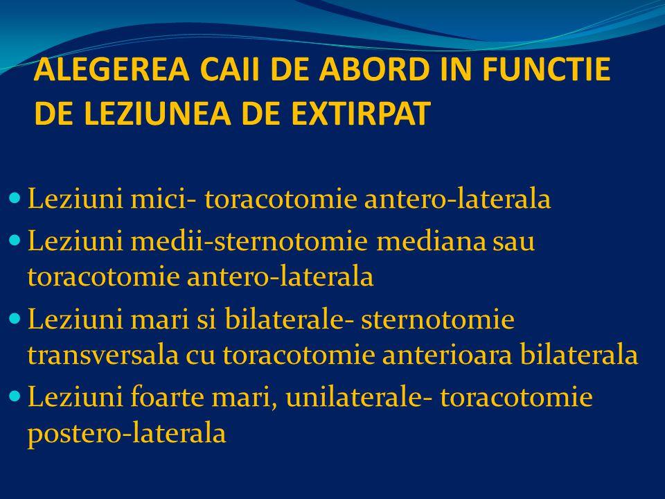 ALEGEREA CAII DE ABORD IN FUNCTIE DE LEZIUNEA DE EXTIRPAT Leziuni mici- toracotomie antero-laterala Leziuni medii-sternotomie mediana sau toracotomie antero-laterala Leziuni mari si bilaterale- sternotomie transversala cu toracotomie anterioara bilaterala Leziuni foarte mari, unilaterale- toracotomie postero-laterala