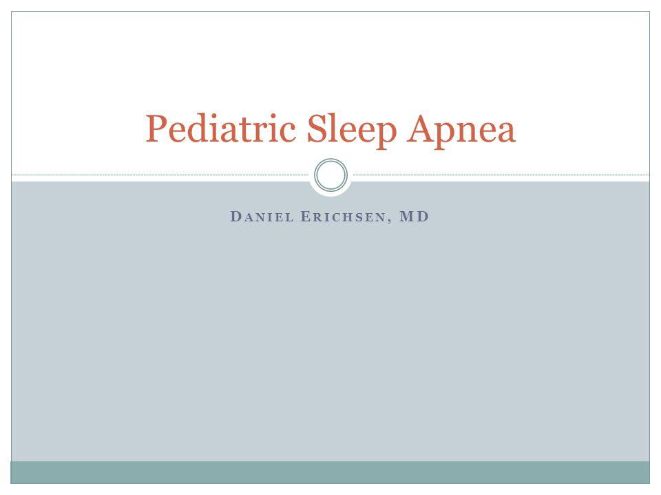 D ANIEL E RICHSEN, MD Pediatric Sleep Apnea