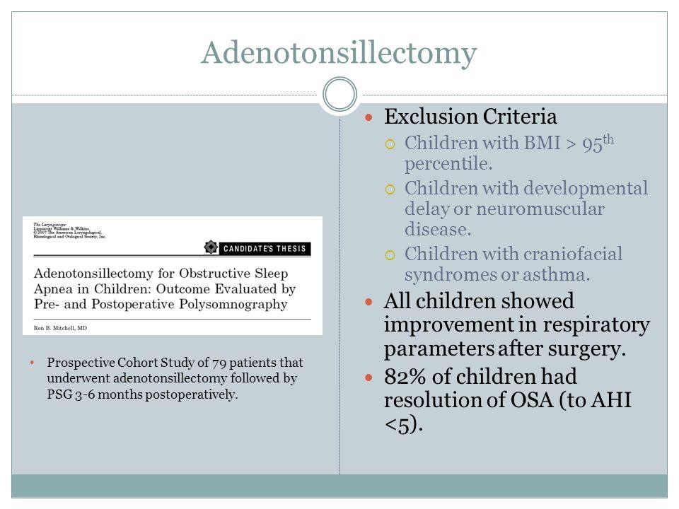 Adenotonsillectomy Exclusion Criteria  Children with BMI > 95 th percentile.  Children with developmental delay or neuromuscular disease.  Children