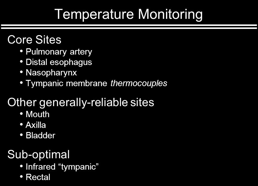 Temperature Monitoring Core Sites Pulmonary artery Distal esophagus Nasopharynx Tympanic membrane thermocouples Other generally-reliable sites Mouth Axilla Bladder Sub-optimal Infrared tympanic Rectal