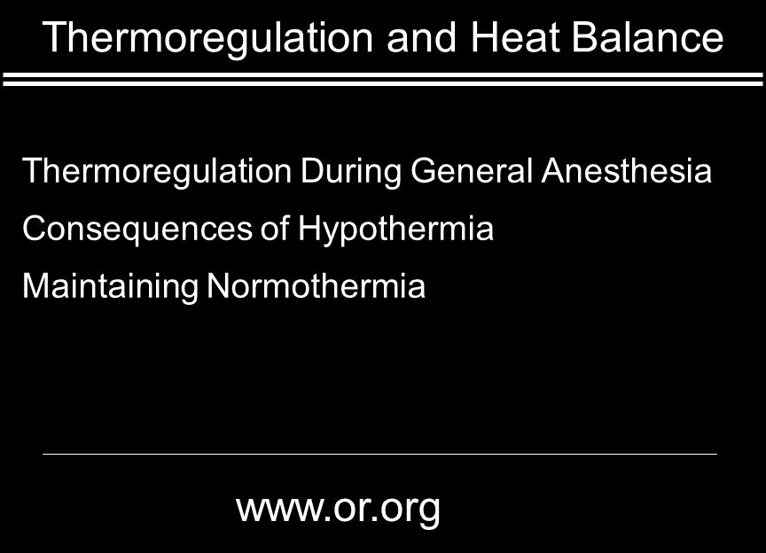 Thermoregulation and Heat Balance Thermoregulation During General Anesthesia Consequences of Hypothermia Maintaining Normothermia www.or.org