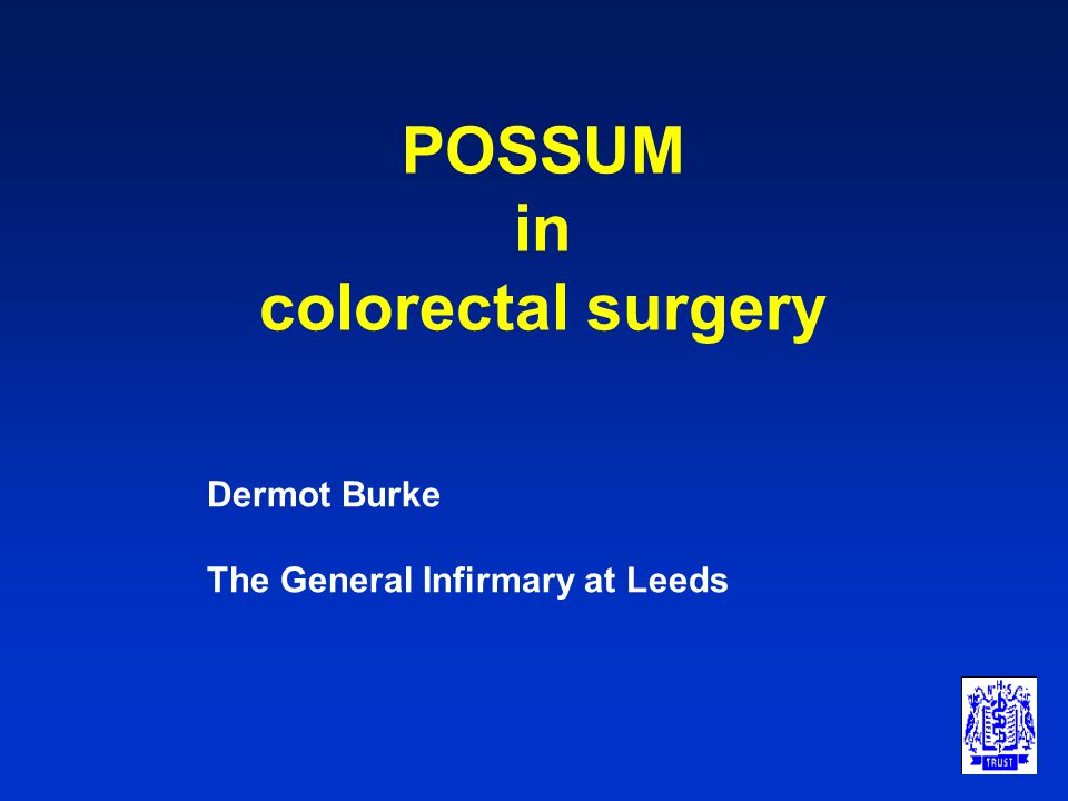 POSSUM in colorectal surgery Dermot Burke The General Infirmary at Leeds