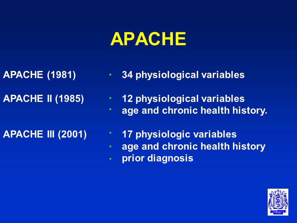APACHE APACHE (1981) 34 physiological variables APACHE II (1985)12 physiological variables age and chronic health history. APACHE III (2001)17 physiol