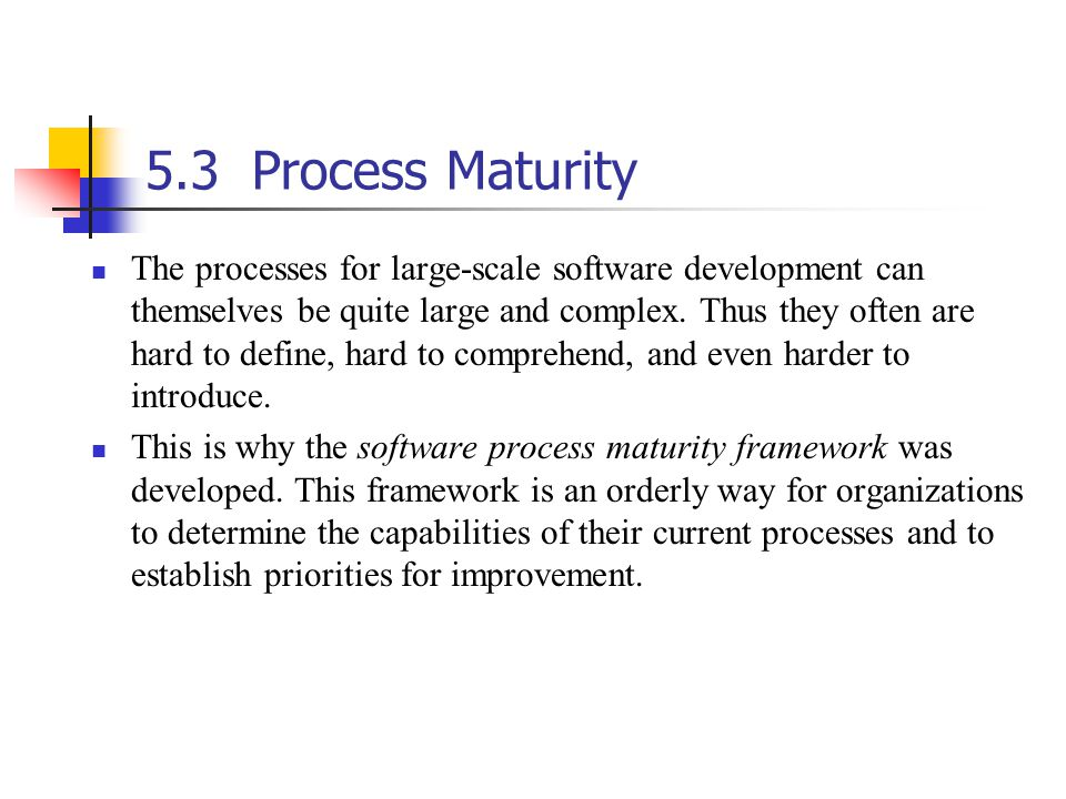 5.3Process Maturity The processes for large-scale software development can themselves be quite large and complex.