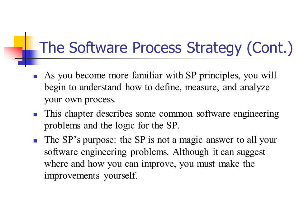 The Software Process Strategy (Cont.) As you become more familiar with SP principles, you will begin to understand how to define, measure, and analyze your own process.
