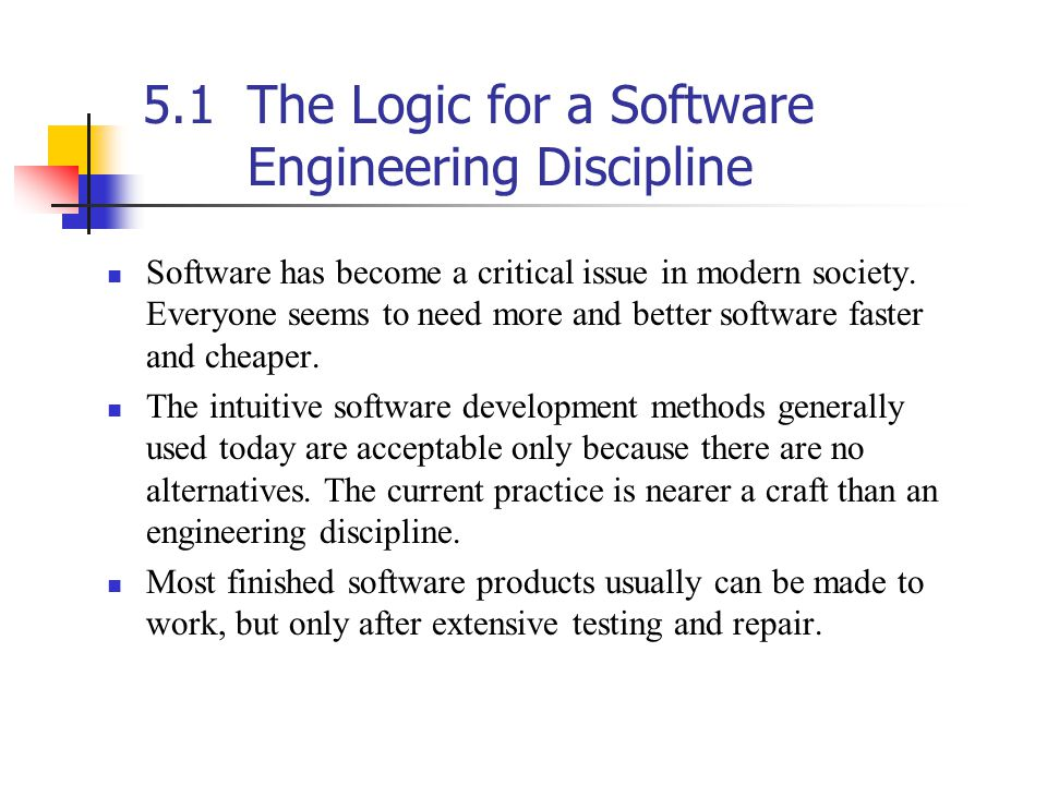 5.1The Logic for a Software Engineering Discipline (Cont.) From a scientific viewpoint, the process is distressingly unacceptable.