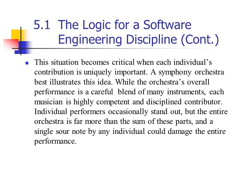 5.1The Logic for a Software Engineering Discipline (Cont.) This situation becomes critical when each individual's contribution is uniquely important.