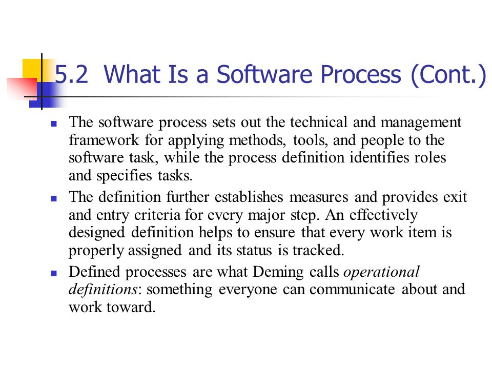 5.2What Is a Software Process (Cont.) The software process sets out the technical and management framework for applying methods, tools, and people to the software task, while the process definition identifies roles and specifies tasks.