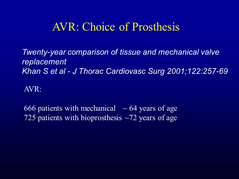 Twenty-year comparison of tissue and mechanical valve replacement Khan S et al - J Thorac Cardiovasc Surg 2001;122:257-69 AVR: 666 patients with mechanical ~ 64 years of age 725 patients with bioprosthesis ~72 years of age AVR: Choice of Prosthesis