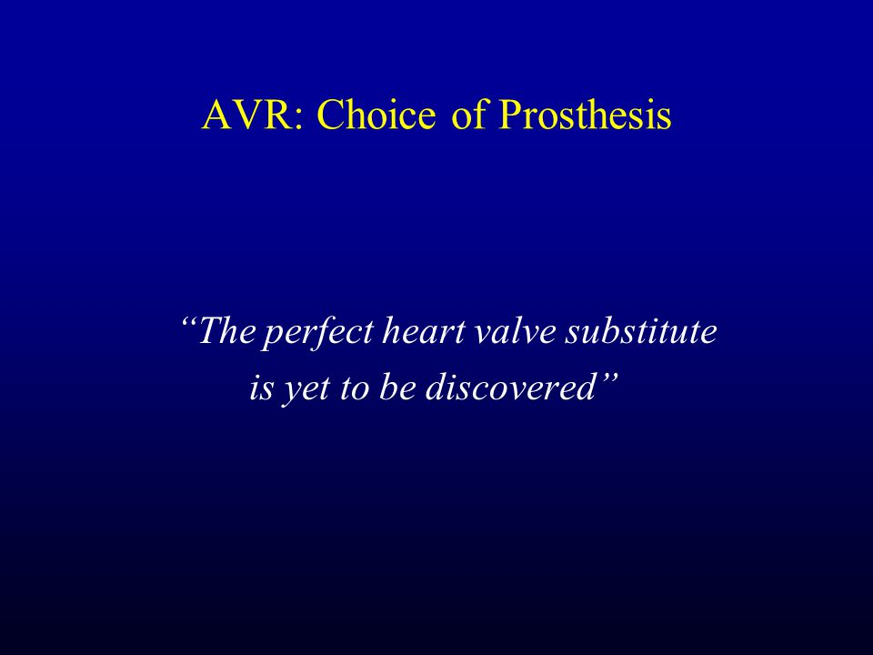 AVR: Choice of Prosthesis The perfect heart valve substitute is yet to be discovered