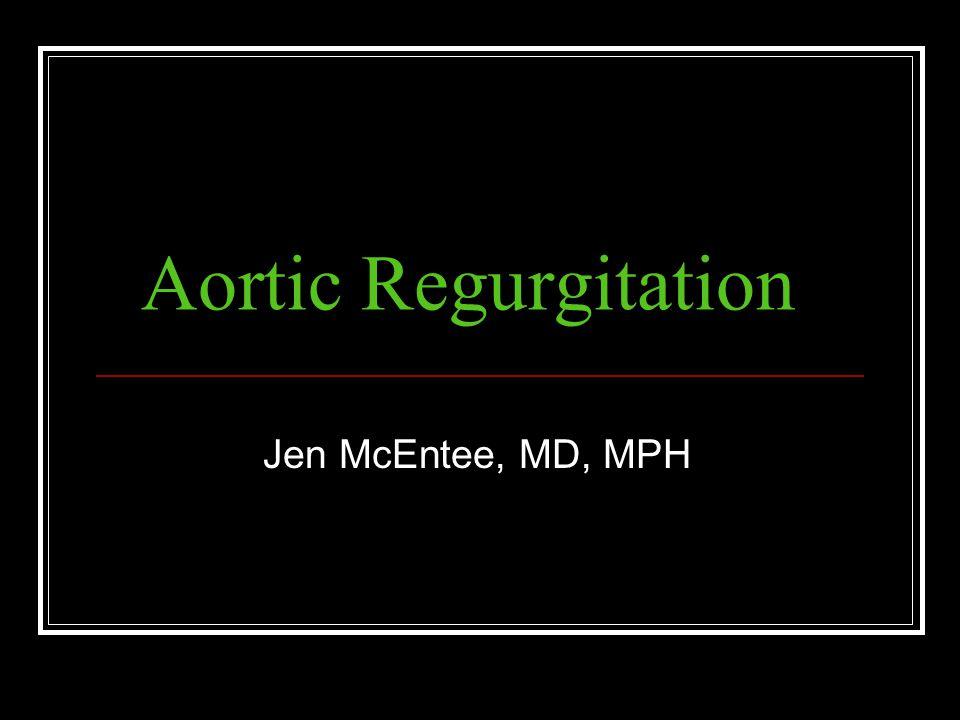 Aortic Regurgitation Jen McEntee, MD, MPH