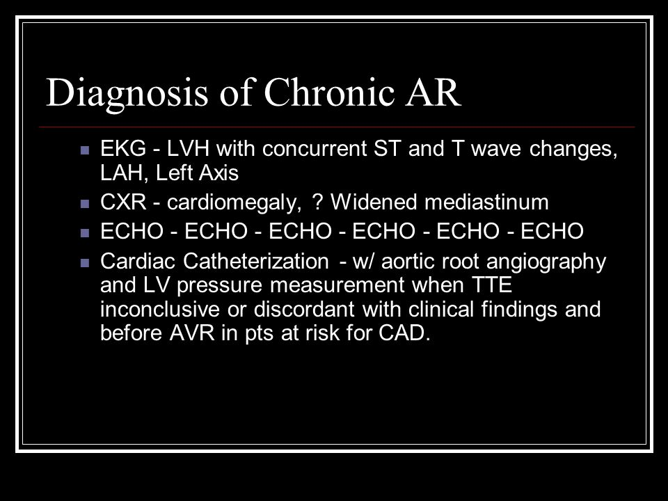 Diagnosis of Chronic AR EKG - LVH with concurrent ST and T wave changes, LAH, Left Axis CXR - cardiomegaly, .