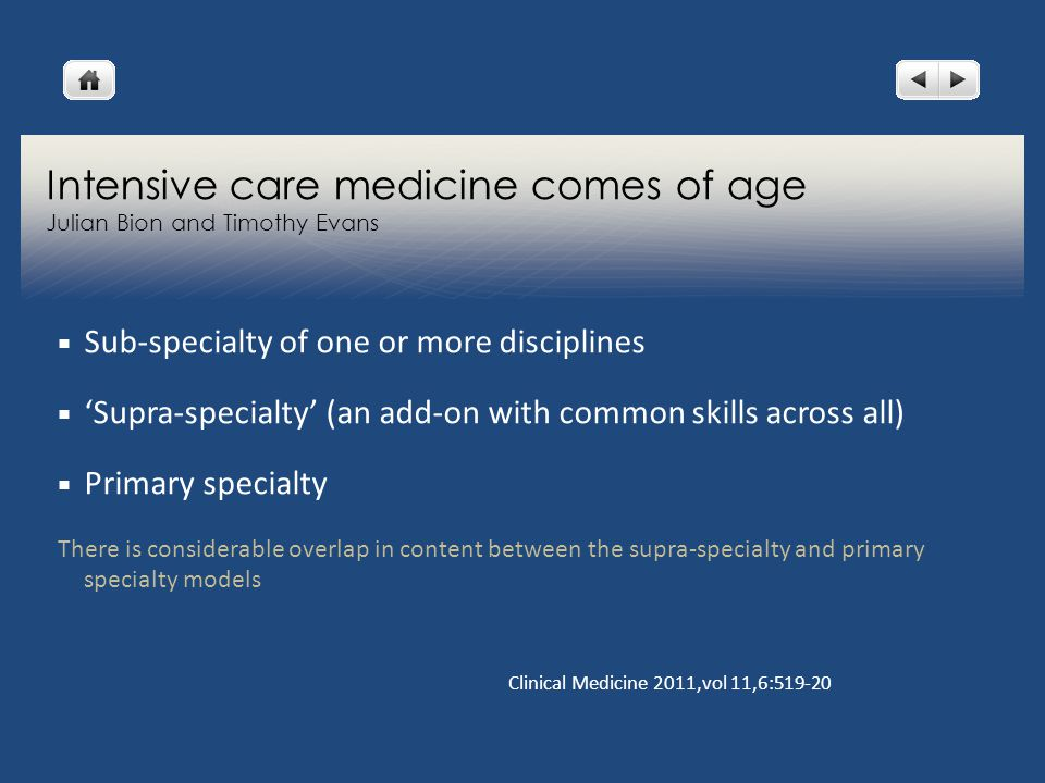 Intensive care medicine comes of age Julian Bion and Timothy Evans  Sub-specialty of one or more disciplines  'Supra-specialty' (an add-on with common skills across all)  Primary specialty There is considerable overlap in content between the supra-specialty and primary specialty models Clinical Medicine 2011,vol 11,6:519-20